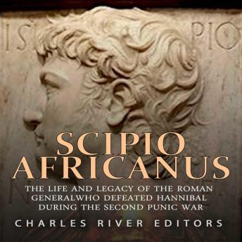 Download Scipio Africanus: The Life and Legacy of the Roman General Who Defeated Hannibal during the Second Punic War by Charles River Editors