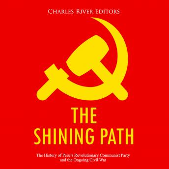 Shining Path, The: The History of Peru's Revolutionary Communist Party and the Ongoing Civil War