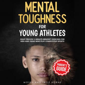 Download Mental Toughness For Young Athletes: Eight Proven 5-Minute Mindset Exercises For Kids And Teens Who Play Competitive Sports by Troy Horne