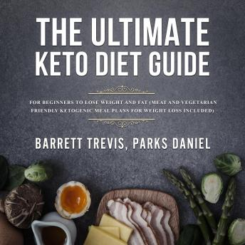 Download Ultimate Keto Diet Guide for Beginners to lose Weight and Fat (Meat and Vegetarian Friendly Ketogenic Meal Plans for Weight Loss included) by Parks Daniel Barrett Trevis
