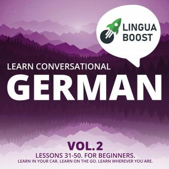 Learn Conversational German Vol. 2: Lessons 31-50. For beginners. Learn in your car. Learn on the go. Learn wherever you are.