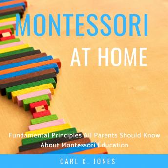 Montessori at Home: Fundamental Principles All Parents Should Know About Montessori Education