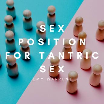 Sex Positions for Tantric Sex: Use Tantric Position and Kama Sutra for Orgasm Enhancing, Dating, Massage. The Ecstasy of Pleasure. Transform Your Sex Life with BDSM, Anal Play, Sex Play, Slow Sex.