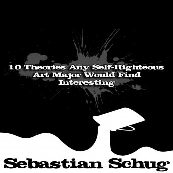 Download 10 Theories Any Self-Righteous Art Major Would Find Interesting by Sebastian Schug