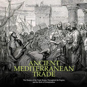 Ancient Mediterranean Trade: The History of the Trade Routes Throughout the Region and the Birth of Globalization