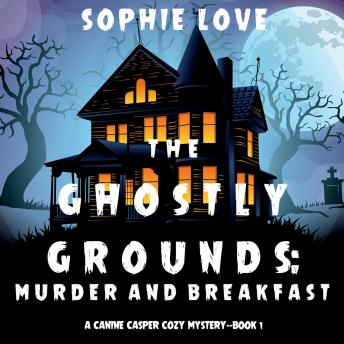 Ghostly Grounds, The: Murder and Breakfast (A Canine Casper Cozy Mystery—Book 1)