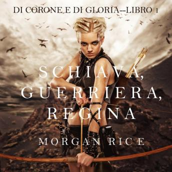 Download Schiava, Guerriera, Regina (Di Corone e di Gloria—Libro 1) by Morgan Rice