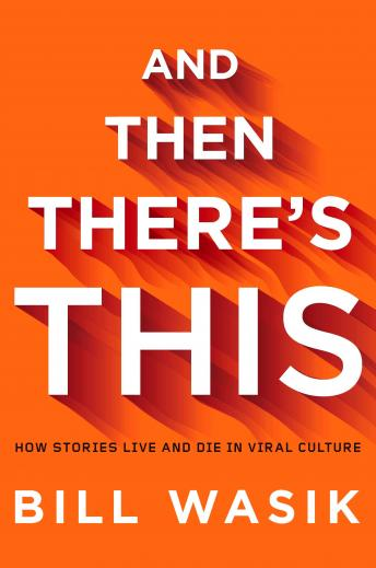 Download And Then There's This: How Stories Live and Die in Viral Culture by Bill Wasik