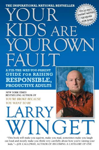 Your Kids Are Your Own Fault: A Guide for Raising Responsible, Productive Adults, Larry Winget