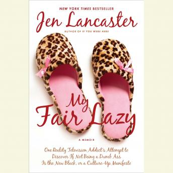 My Fair Lazy: One Reality Television Addict's Attempt to Discover If Not Being a Dumb Ass Is t he New Black, or, a Culture-Up Manifesto, Jen Lancaster