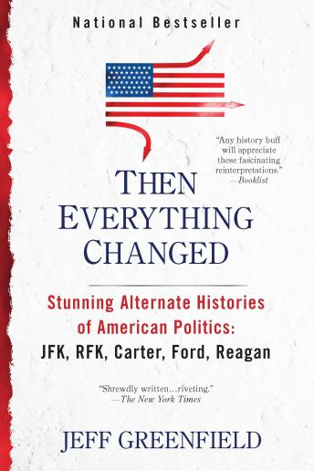 Then Everything Changed: Stunning Alternate Histories of American Politics: JFK, RFK, Carter, Ford,Reagan, Jeff Greenfield