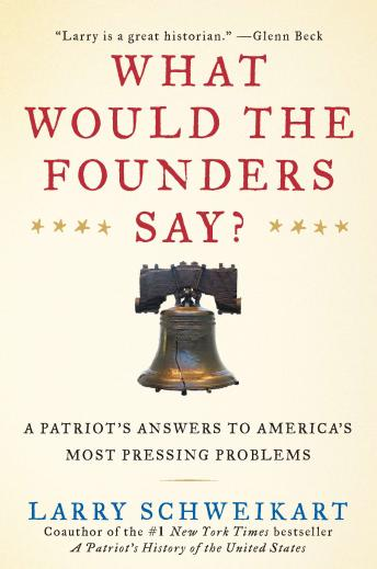 Download What Would the Founders Say?: A Patriot's Answer to America's Most Pressing Problems by Larry Schweikart