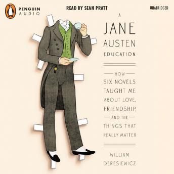Jane Austen Education: How Six Novels Taught Me About Love, Friendship, and the Things That Really Matter, William Deresiewicz