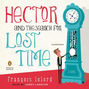 Hector and the Search for Lost Time: A Novel, Francois Lelord
