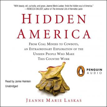 Hidden America: From Coal Miners to Cowboys, an Extraordinary Exploration of the Unseen People Who Make This Country Work, Jeanne Marie Laskas
