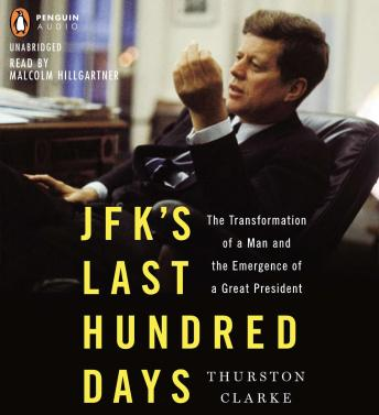 JFK's Last Hundred Days: The Transformation of a Man and The Emergence of a Great President, Thurston Clarke