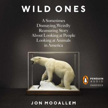 Wild Ones: A Sometimes Dismaying, Weirdly Reassuring Story About Looking at People Lookingat Animals in America, Jon Mooallem