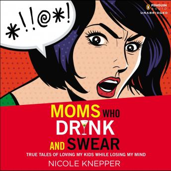 Moms Who Drink and Swear: True Tales of Loving My Kids While Losing My Mind, Nicole Knepper