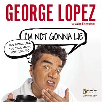 I'm Not Gonna Lie: And Other Lies You Tell When You Turn 50, Audio book by George Lopez