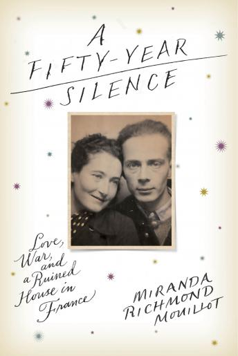 Fifty-Year Silence: Love, War, and a Ruined House in France, Miranda Richmond Mouillot
