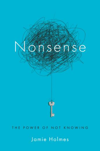 Nonsense: The Power of Not Knowing, Jamie Holmes