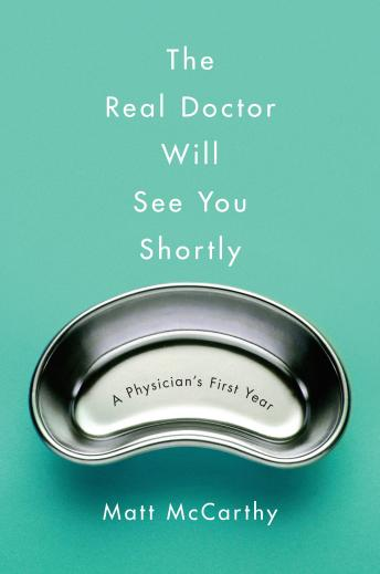 Real Doctor Will See You Shortly: A Physician's First Year, Matt McCarthy