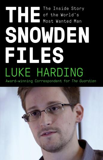 Snowden Files: The Inside Story of the World's Most Wanted Man, Luke Harding