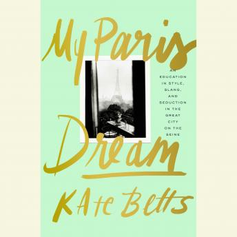 My Paris Dream: An Education in Style, Slang, and Seduction in the Great City on the Seine, Kate Betts