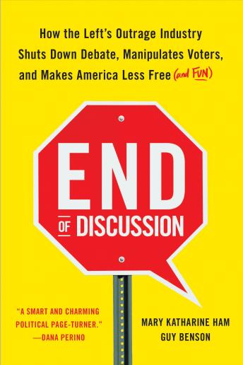 Download End of Discussion: How the Left's Outrage Industry Shuts Down Debate, Manipulates Voters, and Makes America Less Free (and Fun) by Mary Katharine Ham, Guy Benson
