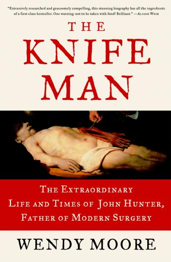 Knife Man: The Extraordinary Life and Times of John Hunter, Father of Modern Surgery, Wendy Moore
