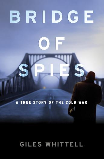 Bridge of Spies: A True Story of the Cold War, Giles Whittell