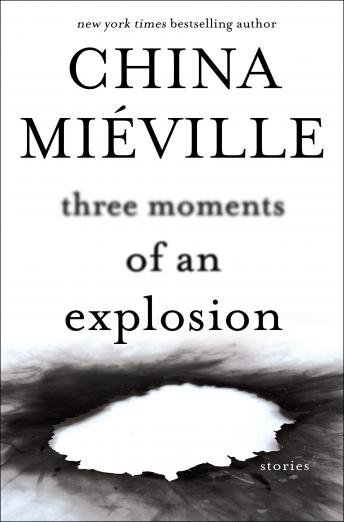 Three Moments of an Explosion: Stories, China Miéville