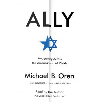 Ally: My Journey Across the American-Israeli Divide, Michael B. Oren