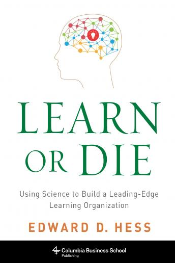 Learn or Die: Using Science to Build a Leading-Edge Learning Organization, Edward D. Hess