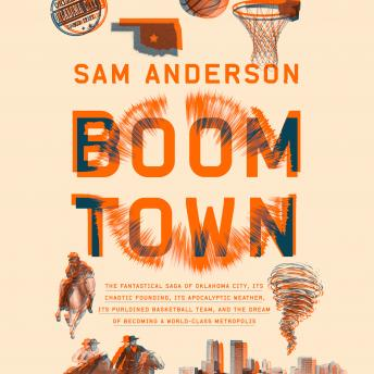 Download Boom Town: The Fantastical Saga of Oklahoma City, its Chaotic Founding... its Purloined  Basketball Team, and the Dream of Becoming a World-class Metropolis by Sam Anderson