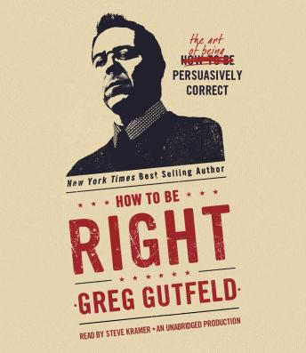 How to Be Right: The Art of Being Persuasively Correct, Greg Gutfeld