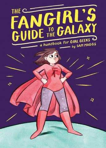 Fangirl's Guide to the Galaxy: A Handbook for Girl Geeks, Sam Maggs
