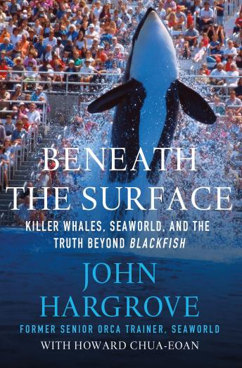 Beneath the Surface: Killer Whales, SeaWorld, and the Truth Beyond Blackfish, Howard Chua-Eoan, John Hargrove