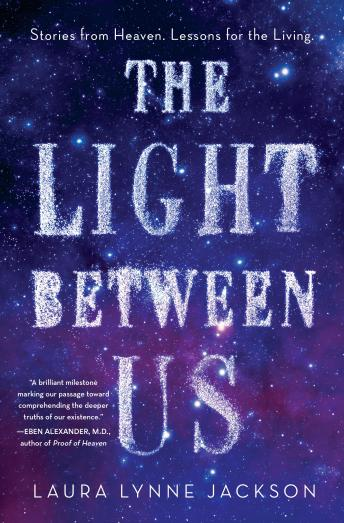 Light Between Us: Stories from Heaven. Lessons for the Living., Laura Lynne Jackson
