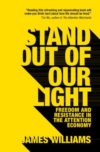 Stand Out of Our Light: Freedom and Resistance in the Attention Economy, James Williams