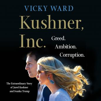 Download Kushner, Inc.: Greed. Ambition. Corruption. The Extraordinary Story of Jared Kushner and Ivanka Trump by Vicky Ward
