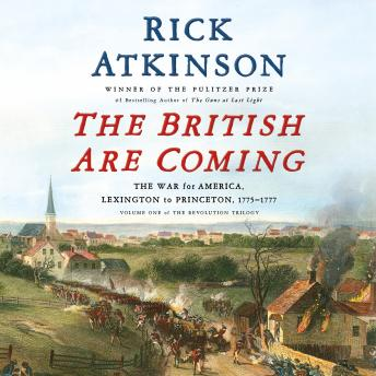 British Are Coming: The War for America, Lexington to Princeton, 1775-1777, Rick Atkinson