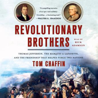 Revolutionary Brothers: Thomas Jefferson, the Marquis de Lafayette, and the Friendship that Helped Forge Two Nations, Tom Chaffin