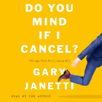 Do You Mind If I Cancel?: (Things That Still Annoy Me), Audio book by Gary Janetti