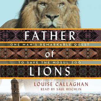 Download Father of Lions: One Man's Remarkable Quest to Save the Mosul Zoo by Louise Callaghan