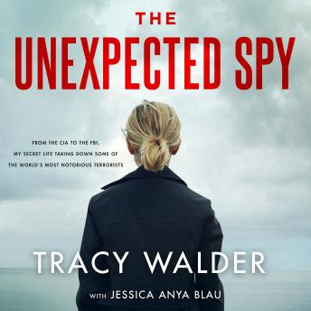 Unexpected Spy: From the CIA to the FBI, My Secret Life Taking Down Some of the World's Most Notorious Terrorists, Tracy Walder, Jessica Anya Blau