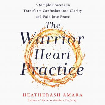Warrior Heart Practice: A Simple Process to Transform Confusion into Clarity and Pain into Peace, Heatherash Amara