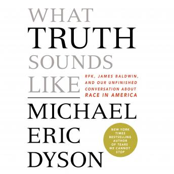 Download What Truth Sounds Like: Robert F. Kennedy, James Baldwin, and Our Unfinished Conversation About Race in America by Michael Eric Dyson