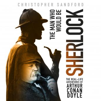 Download Man Who Would Be Sherlock: The Real-Life Adventures of Arthur Conan Doyle by Christopher Sandford