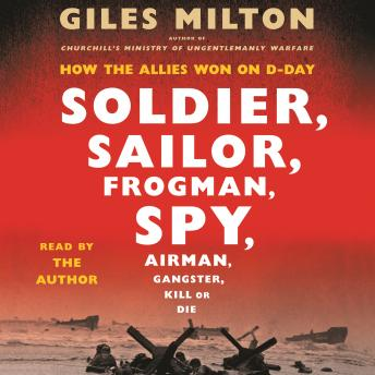 Download Soldier, Sailor, Frogman, Spy, Airman, Gangster, Kill or Die: How the Allies Won on D-Day by Giles Milton